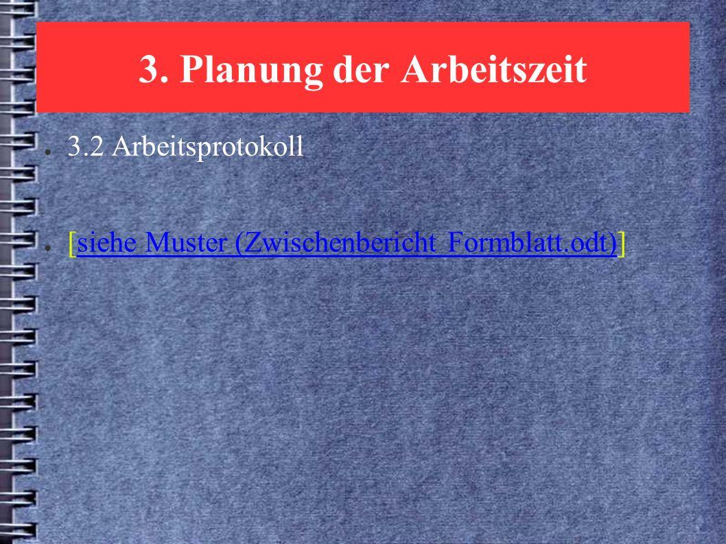 3. Planung der Arbeitszeit ● 3.2 Arbeitsprotokoll ● [siehe Muster (Zwischenbericht Formblatt.odt)]siehe Muster (Zwischenbericht Formblatt.odt)
