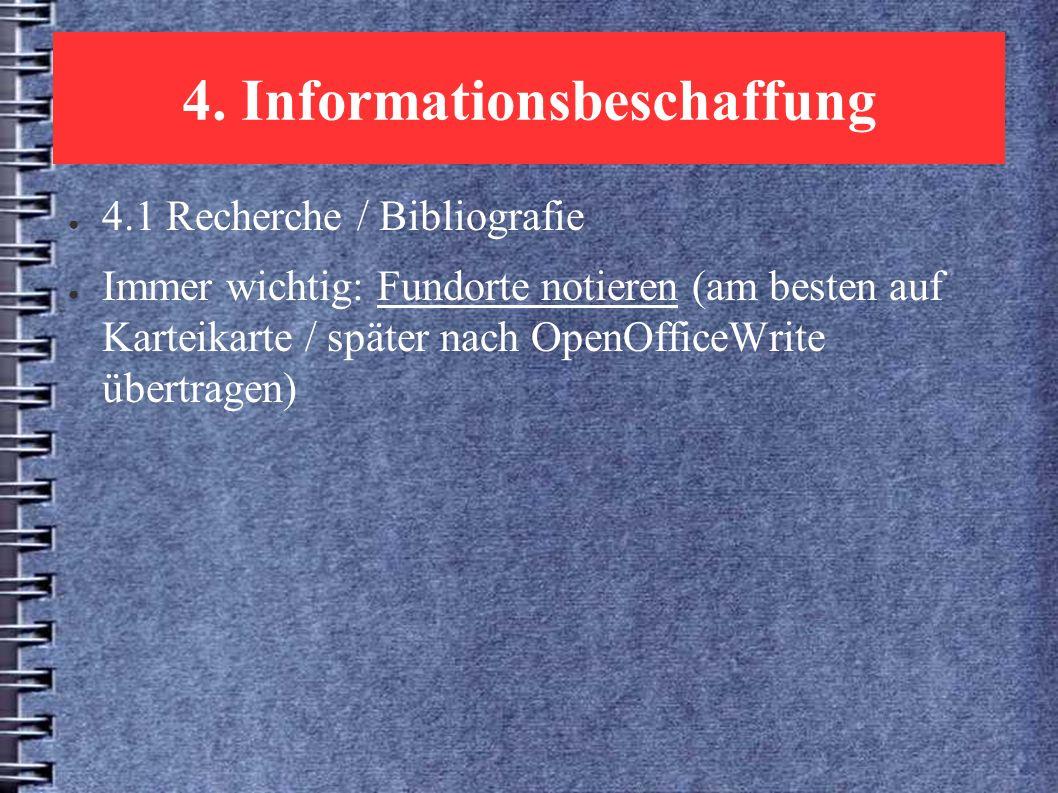 4. Informationsbeschaffung ● 4.1 Recherche / Bibliografie ● Immer wichtig: Fundorte notieren (am besten auf Karteikarte / später nach OpenOfficeWrite