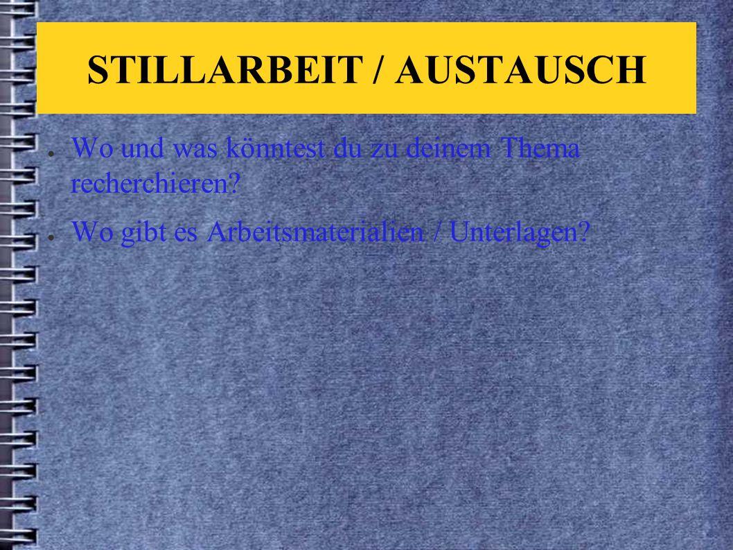STILLARBEIT / AUSTAUSCH ● Wo und was könntest du zu deinem Thema recherchieren.