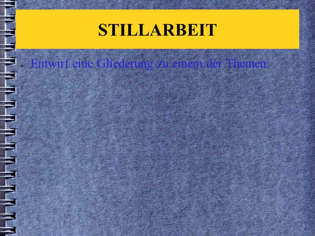 STILLARBEIT ● Entwirf eine Gliederung zu einem der Themen: