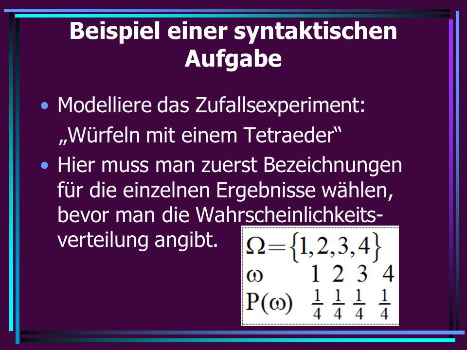 """Beispiel einer syntaktischen Aufgabe Modelliere das Zufallsexperiment: """"Würfeln mit einem Tetraeder Hier muss man zuerst Bezeichnungen für die einzelnen Ergebnisse wählen, bevor man die Wahrscheinlichkeits- verteilung angibt."""
