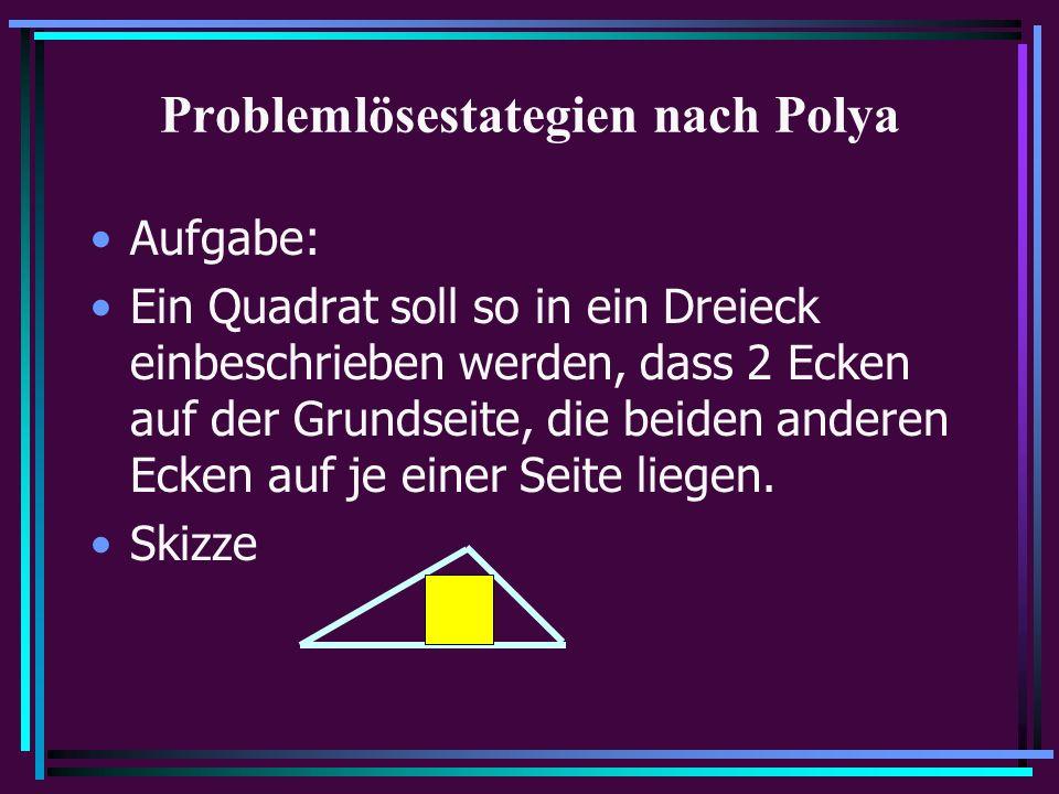 Problemlösestategien nach Polya Aufgabe: Ein Quadrat soll so in ein Dreieck einbeschrieben werden, dass 2 Ecken auf der Grundseite, die beiden anderen Ecken auf je einer Seite liegen.