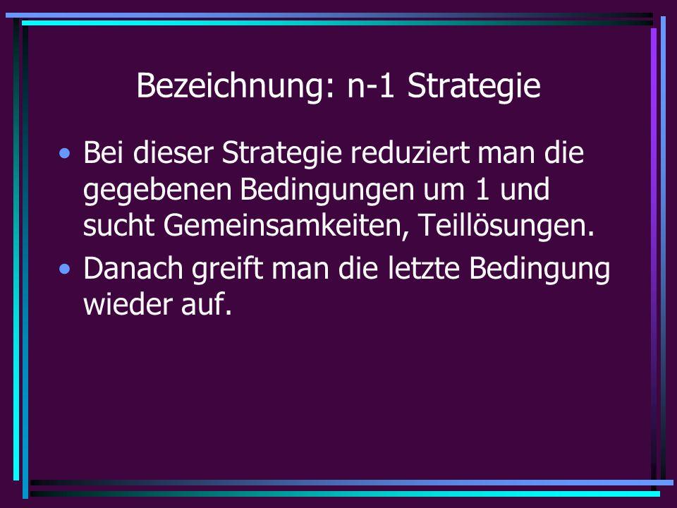 Bezeichnung: n-1 Strategie Bei dieser Strategie reduziert man die gegebenen Bedingungen um 1 und sucht Gemeinsamkeiten, Teillösungen.