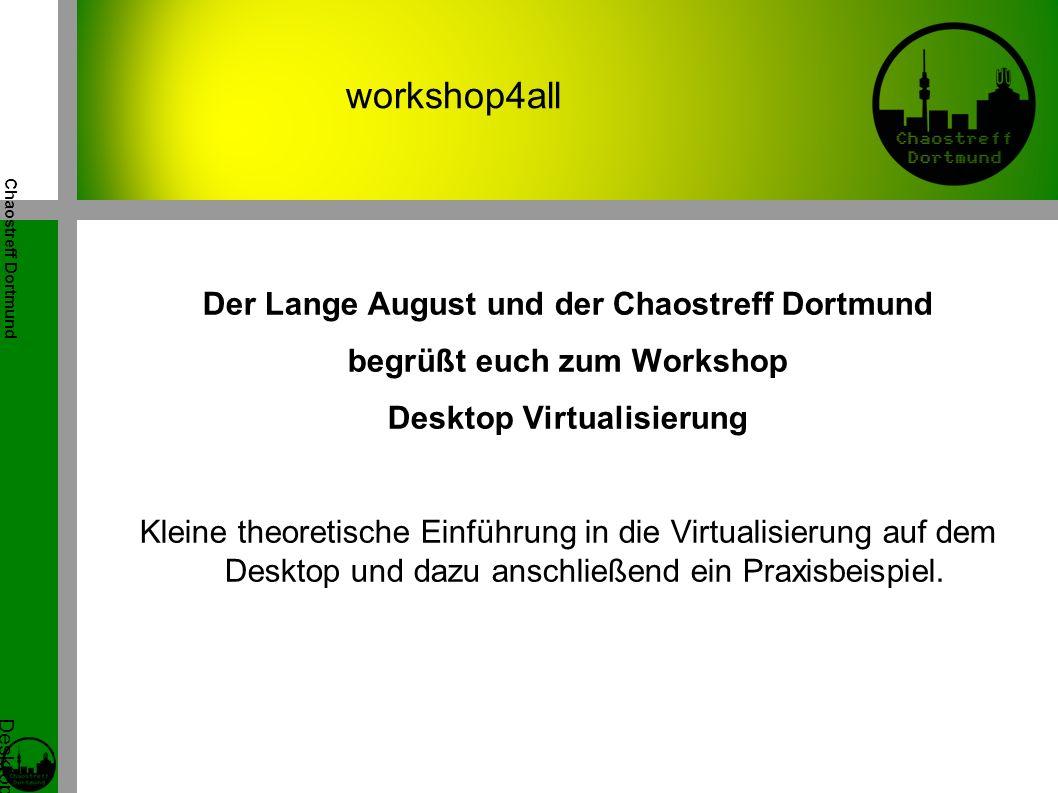 Chaostreff Dortmund Desktop Virtualisierung Workshop von Tidirium workshop4all Der Lange August und der Chaostreff Dortmund begrüßt euch zum Workshop Desktop Virtualisierung Kleine theoretische Einführung in die Virtualisierung auf dem Desktop und dazu anschließend ein Praxisbeispiel.