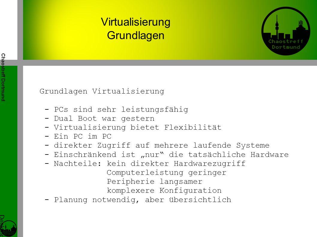 """Chaostreff Dortmund Desktop Virtualisierung Workshop von Tidirium Virtualisierung Grundlagen Grundlagen Virtualisierung - PCs sind sehr leistungsfähig - Dual Boot war gestern - Virtualisierung bietet Flexibilität - Ein PC im PC - direkter Zugriff auf mehrere laufende Systeme - Einschränkend ist """"nur die tatsächliche Hardware - Nachteile: kein direkter Hardwarezugriff Computerleistung geringer Peripherie langsamer komplexere Konfiguration - Planung notwendig, aber übersichtlich"""