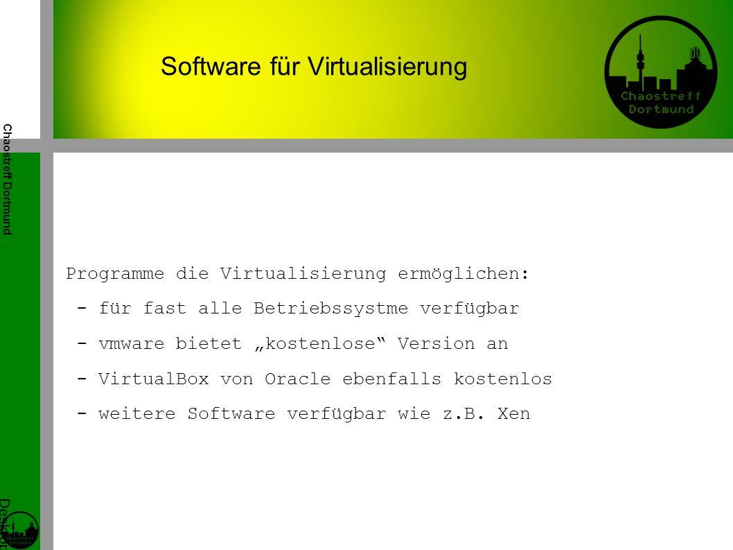 """Chaostreff Dortmund Desktop Virtualisierung Workshop von Tidirium Programme die Virtualisierung ermöglichen: - für fast alle Betriebssystme verfügbar - vmware bietet """"kostenlose Version an - VirtualBox von Oracle ebenfalls kostenlos - weitere Software verfügbar wie z.B."""