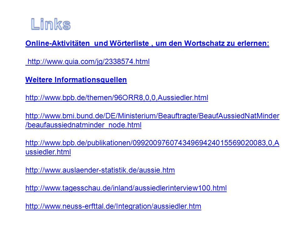 Online-Aktivitäten und Wörterliste, um den Wortschatz zu erlernen: http://www.quia.com/jg/2338574.html Weitere Informationsquellen http://www.bpb.de/themen/96ORR8,0,0,Aussiedler.html http://www.bmi.bund.de/DE/Ministerium/Beauftragte/BeaufAussiedNatMinder /beaufaussiednatminder_node.html http://www.bpb.de/publikationen/09920097607434969424015569020083,0,A ussiedler.html http://www.auslaender-statistik.de/aussie.htm http://www.tagesschau.de/inland/aussiedlerinterview100.html http://www.neuss-erfttal.de/Integration/aussiedler.htm