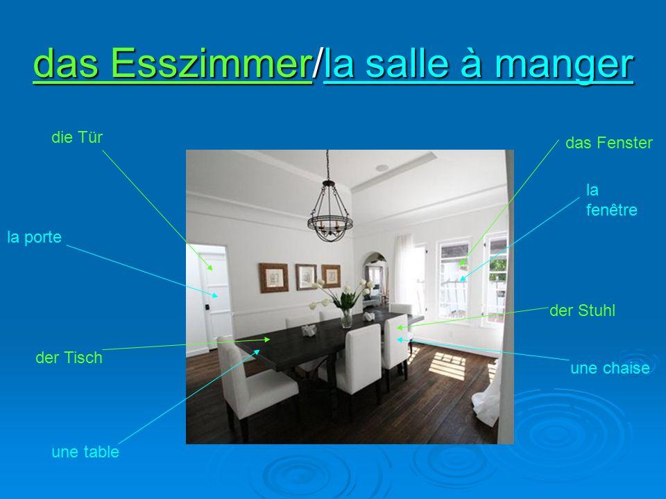 das Esszimmer/la salle à manger der Tisch une table der Stuhl une chaise das Fenster la fenêtre die Tür la porte