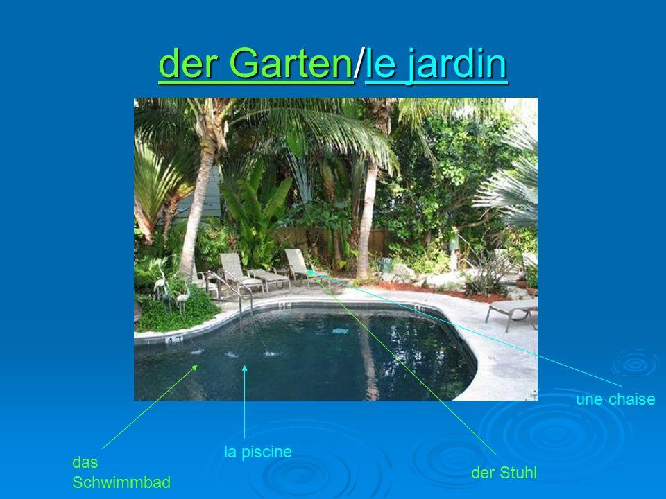 der Garten/le jardin das Schwimmbad la piscine der Stuhl une chaise