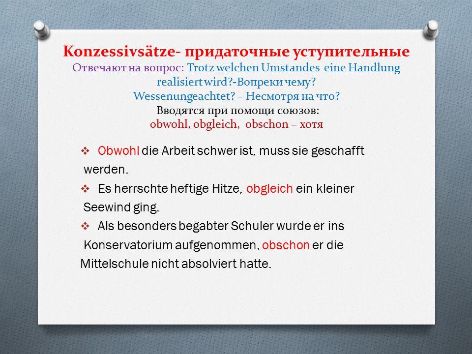 Konzessivsätze- придаточные уступительные Отвечают на вопрос: Trotz welchen Umstandes eine Handlung realisiert wird?-Вопреки чему? Wessenungeachtet? –