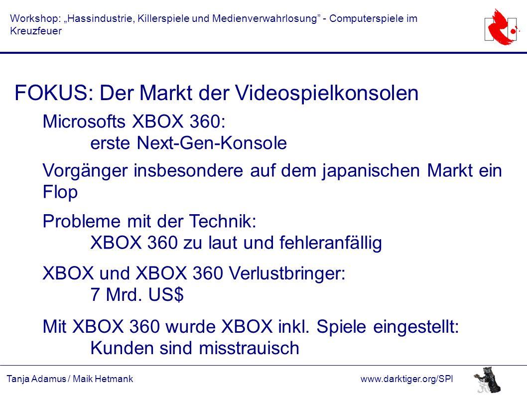 """Tanja Adamus / Maik Hetmankwww.darktiger.org/SPI Workshop: """"Hassindustrie, Killerspiele und Medienverwahrlosung - Computerspiele im Kreuzfeuer FOKUS: Der Markt der Videospielkonsolen Microsofts XBOX 360: erste Next-Gen-Konsole Vorgänger insbesondere auf dem japanischen Markt ein Flop Probleme mit der Technik: XBOX 360 zu laut und fehleranfällig XBOX und XBOX 360 Verlustbringer: 7 Mrd."""