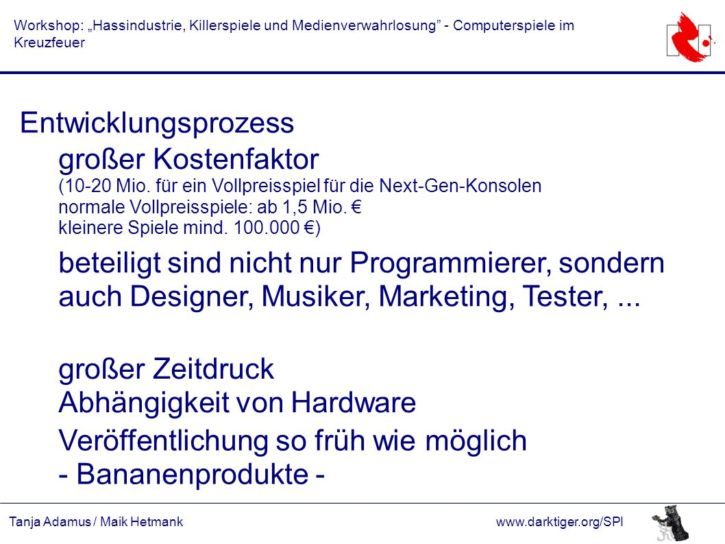 """Tanja Adamus / Maik Hetmankwww.darktiger.org/SPI Workshop: """"Hassindustrie, Killerspiele und Medienverwahrlosung - Computerspiele im Kreuzfeuer Entwicklungsprozess großer Kostenfaktor (10-20 Mio."""