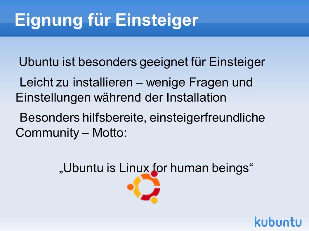 """Eignung für Einsteiger Ubuntu ist besonders geeignet für Einsteiger Leicht zu installieren – wenige Fragen und Einstellungen während der Installation Besonders hilfsbereite, einsteigerfreundliche Community – Motto: """"Ubuntu is Linux for human beings"""