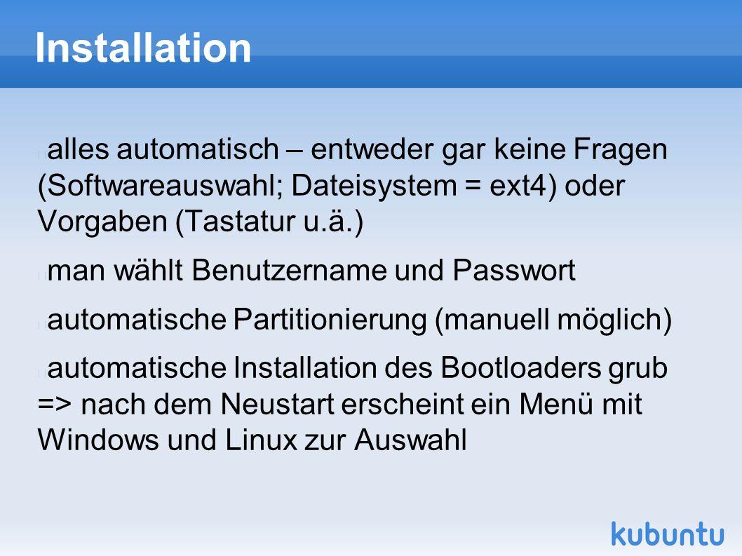 Installation alles automatisch – entweder gar keine Fragen (Softwareauswahl; Dateisystem = ext4) oder Vorgaben (Tastatur u.ä.) man wählt Benutzername und Passwort automatische Partitionierung (manuell möglich) automatische Installation des Bootloaders grub => nach dem Neustart erscheint ein Menü mit Windows und Linux zur Auswahl