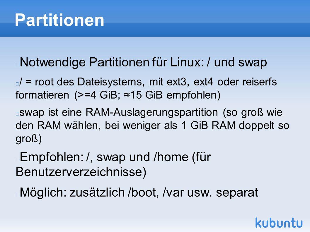 Partitionen Notwendige Partitionen für Linux: / und swap / = root des Dateisystems, mit ext3, ext4 oder reiserfs formatieren (>=4 GiB; ≈15 GiB empfohlen) swap ist eine RAM-Auslagerungspartition (so groß wie den RAM wählen, bei weniger als 1 GiB RAM doppelt so groß) Empfohlen: /, swap und /home (für Benutzerverzeichnisse) Möglich: zusätzlich /boot, /var usw.
