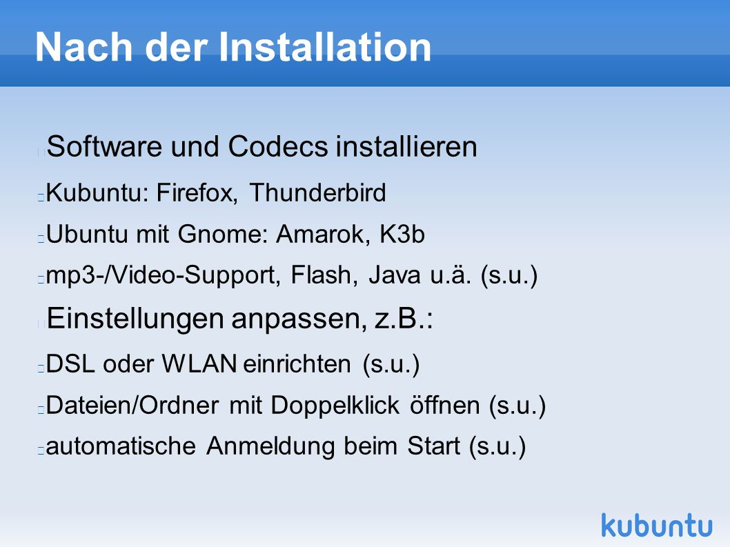 Nach der Installation Software und Codecs installieren Kubuntu: Firefox, Thunderbird Ubuntu mit Gnome: Amarok, K3b mp3-/Video-Support, Flash, Java u.ä.