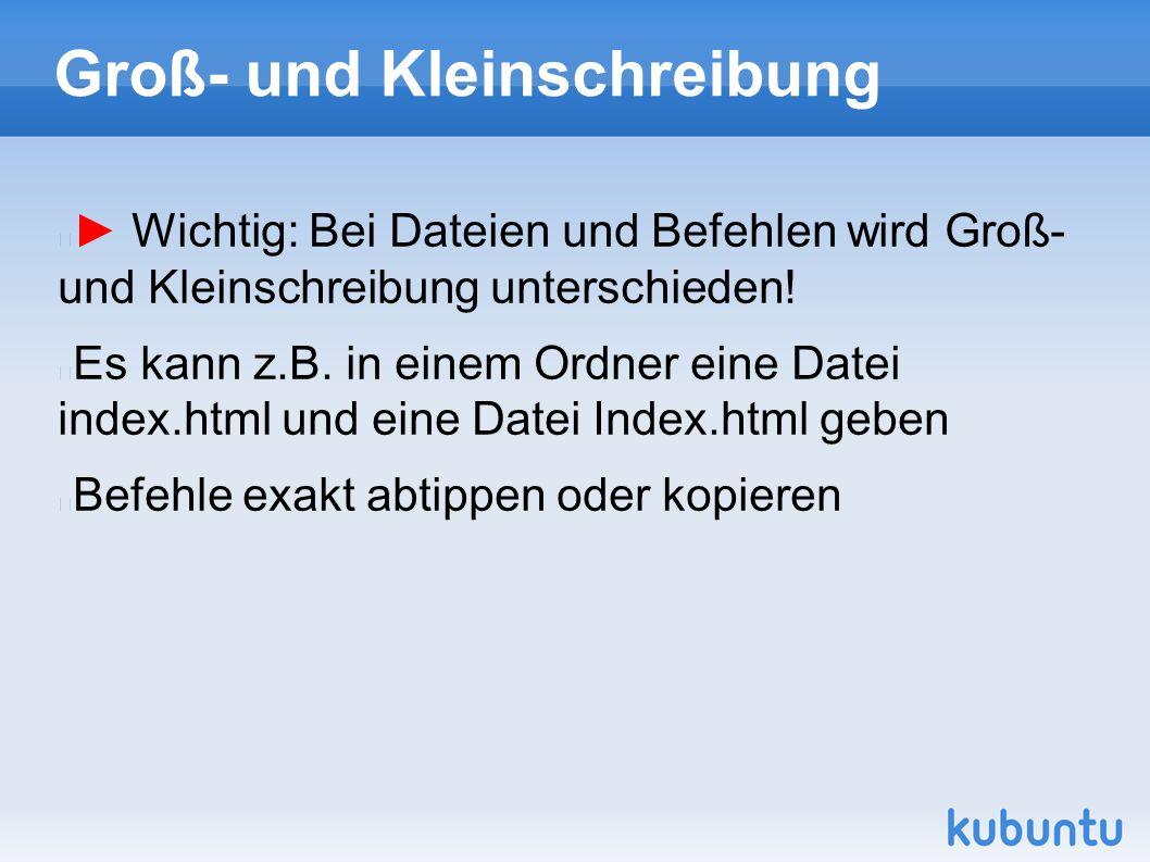 Groß- und Kleinschreibung ► Wichtig: Bei Dateien und Befehlen wird Groß- und Kleinschreibung unterschieden.
