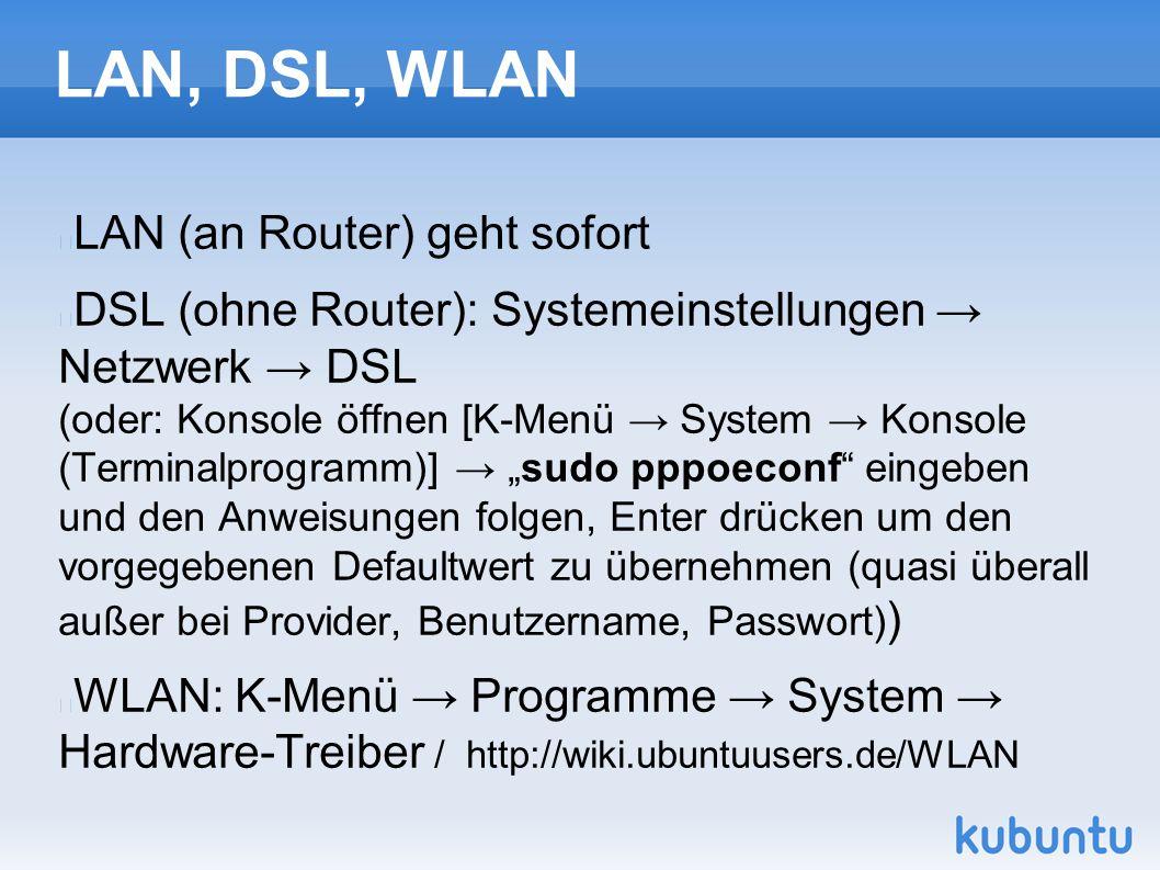 """LAN, DSL, WLAN LAN (an Router) geht sofort DSL (ohne Router): Systemeinstellungen → Netzwerk → DSL (oder: Konsole öffnen [K-Menü → System → Konsole (Terminalprogramm)] → """"sudo pppoeconf eingeben und den Anweisungen folgen, Enter drücken um den vorgegebenen Defaultwert zu übernehmen (quasi überall außer bei Provider, Benutzername, Passwort) ) WLAN: K-Menü → Programme → System → Hardware-Treiber / http://wiki.ubuntuusers.de/WLAN"""
