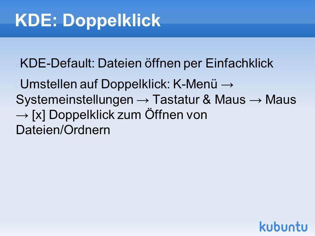 KDE: Doppelklick KDE-Default: Dateien öffnen per Einfachklick Umstellen auf Doppelklick: K-Menü → Systemeinstellungen → Tastatur & Maus → Maus → [x] Doppelklick zum Öffnen von Dateien/Ordnern
