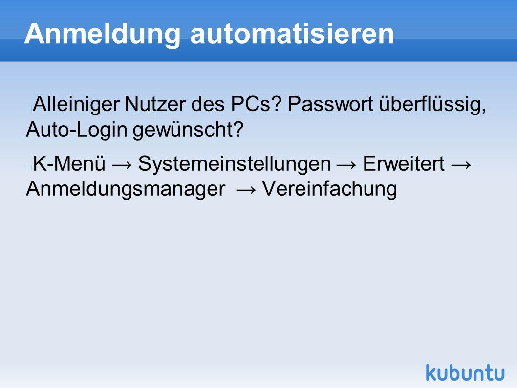 Anmeldung automatisieren Alleiniger Nutzer des PCs? Passwort überflüssig, Auto-Login gewünscht? K-Menü → Systemeinstellungen → Erweitert → Anmeldungsm