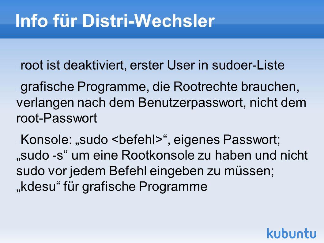 """Info für Distri-Wechsler root ist deaktiviert, erster User in sudoer-Liste grafische Programme, die Rootrechte brauchen, verlangen nach dem Benutzerpasswort, nicht dem root-Passwort Konsole: """"sudo , eigenes Passwort; """"sudo -s um eine Rootkonsole zu haben und nicht sudo vor jedem Befehl eingeben zu müssen; """"kdesu für grafische Programme"""