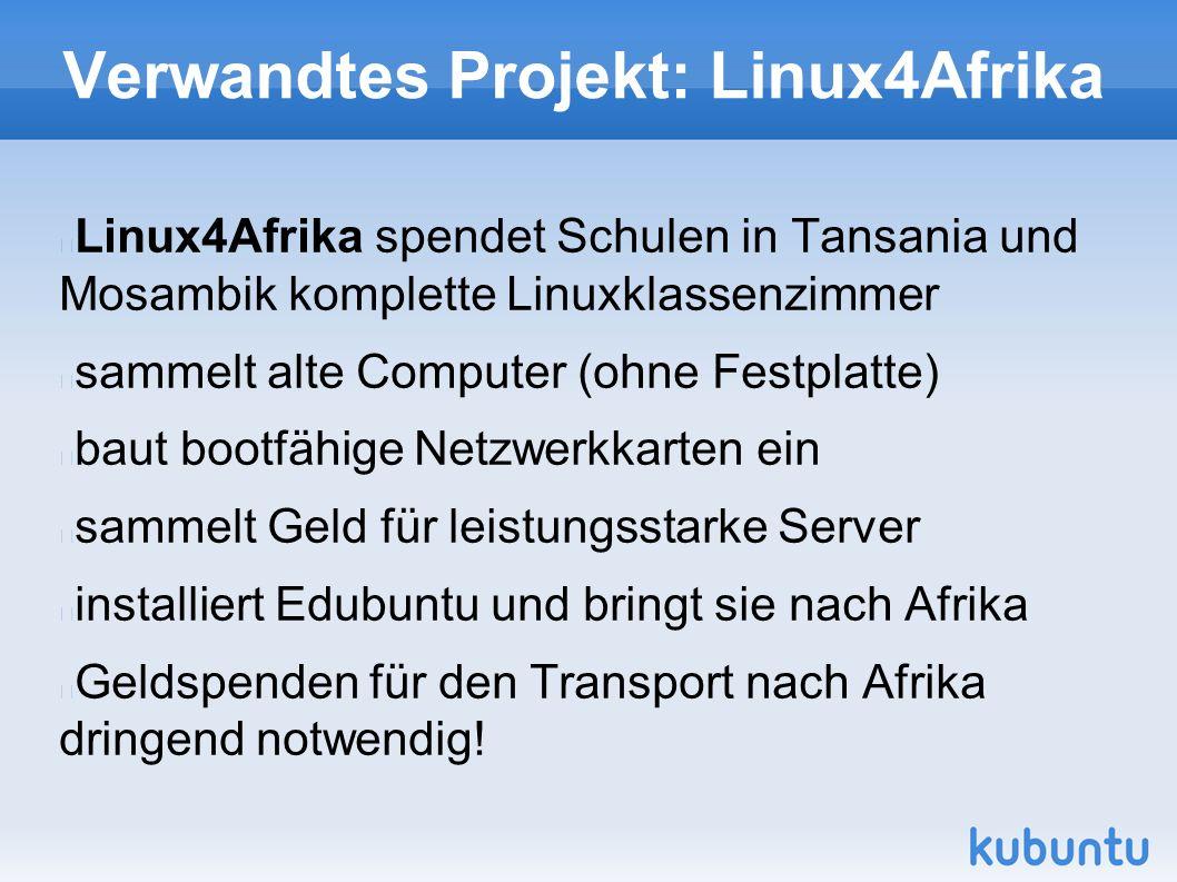 Verwandtes Projekt: Linux4Afrika Linux4Afrika spendet Schulen in Tansania und Mosambik komplette Linuxklassenzimmer sammelt alte Computer (ohne Festplatte) baut bootfähige Netzwerkkarten ein sammelt Geld für leistungsstarke Server installiert Edubuntu und bringt sie nach Afrika Geldspenden für den Transport nach Afrika dringend notwendig!