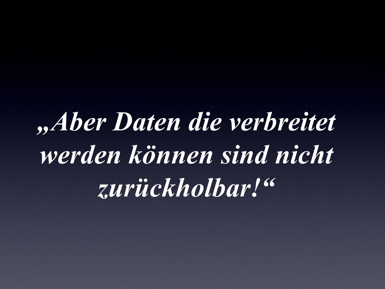 """""""Aber Daten die verbreitet werden können sind nicht zurückholbar!"""