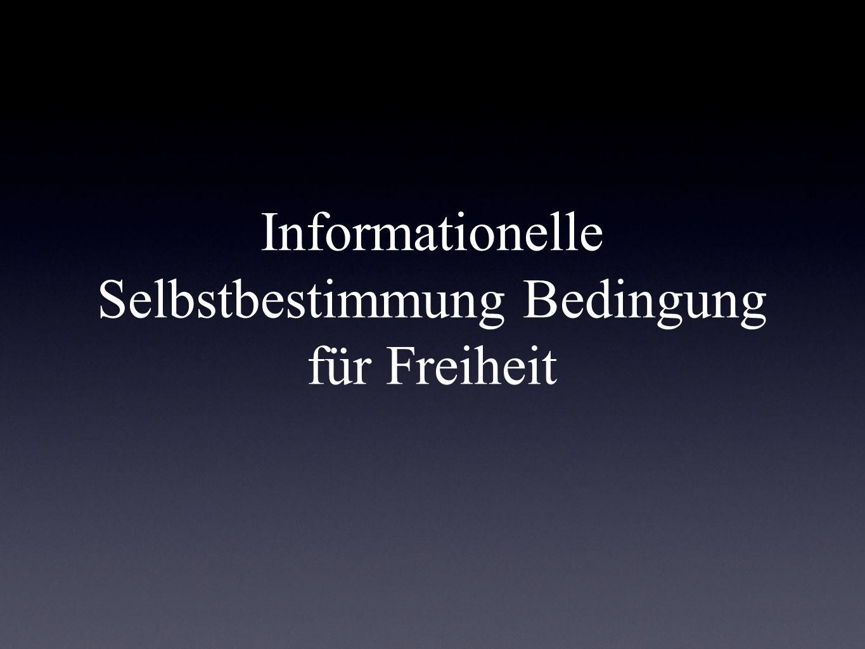 Informationelle Selbstbestimmung Bedingung für Freiheit