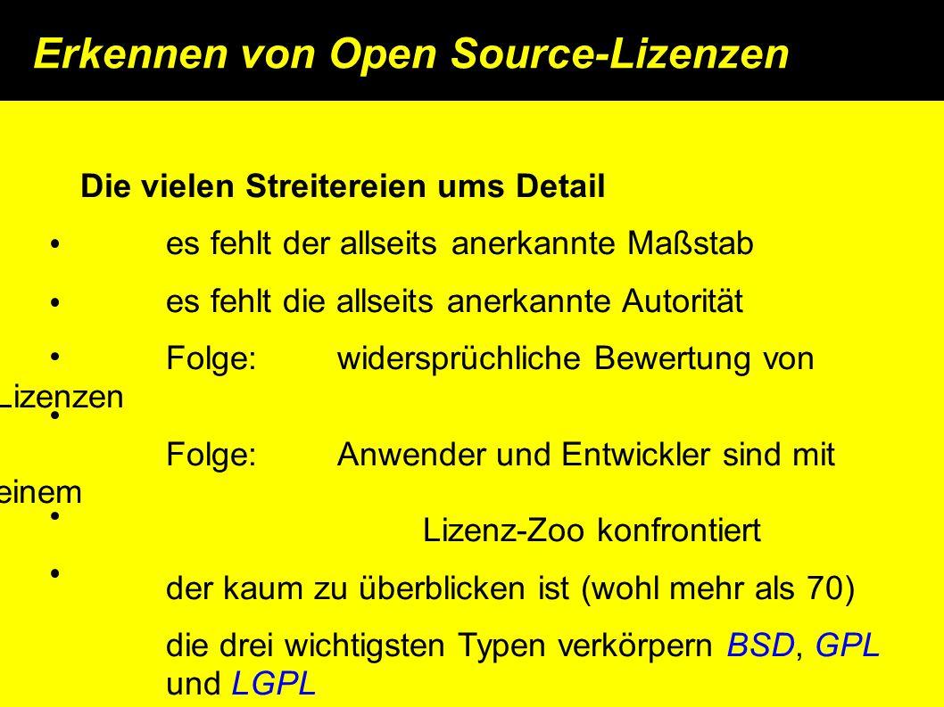 Erkennen von Open Source-Lizenzen Die vielen Streitereien ums Detail es fehlt der allseits anerkannte Maßstab es fehlt die allseits anerkannte Autorität Folge: widersprüchliche Bewertung von Lizenzen Folge: Anwender und Entwickler sind mit einem Lizenz-Zoo konfrontiert der kaum zu überblicken ist (wohl mehr als 70) die drei wichtigsten Typen verkörpern BSD, GPL und LGPL