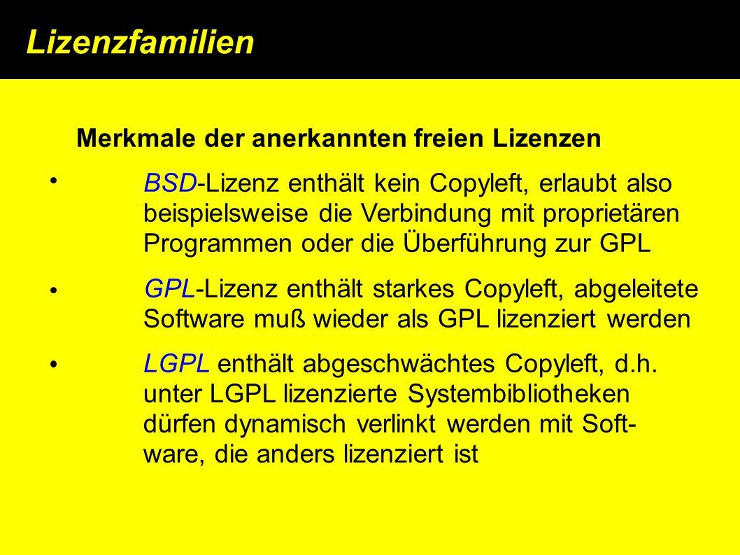 Lizenzfamilien Merkmale der anerkannten freien Lizenzen BSD-Lizenz enthält kein Copyleft, erlaubt also beispielsweise die Verbindung mit proprietären Programmen oder die Überführung zur GPL GPL-Lizenz enthält starkes Copyleft, abgeleitete Software muß wieder als GPL lizenziert werden LGPL enthält abgeschwächtes Copyleft, d.h.