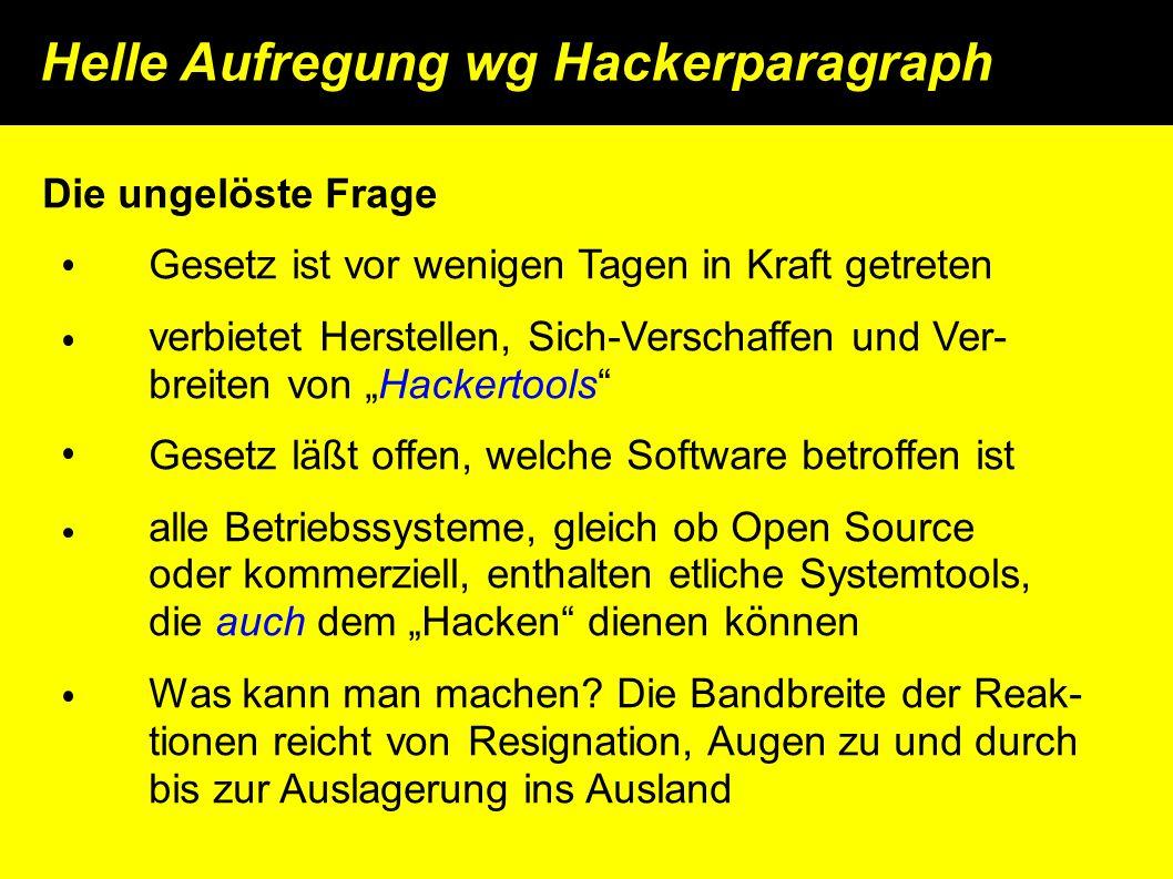 """Helle Aufregung wg Hackerparagraph Die ungelöste Frage Gesetz ist vor wenigen Tagen in Kraft getreten verbietet Herstellen, Sich-Verschaffen und Ver- breiten von """"Hackertools Gesetz läßt offen, welche Software betroffen ist alle Betriebssysteme, gleich ob Open Source oder kommerziell, enthalten etliche Systemtools, die auch dem """"Hacken dienen können Was kann man machen."""