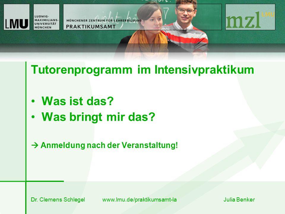 Dr. Clemens Schlegel www.lmu.de/praktikumsamt-la Julia Benker Tutorenprogramm im Intensivpraktikum Was ist das? Was bringt mir das?  Anmeldung nach d