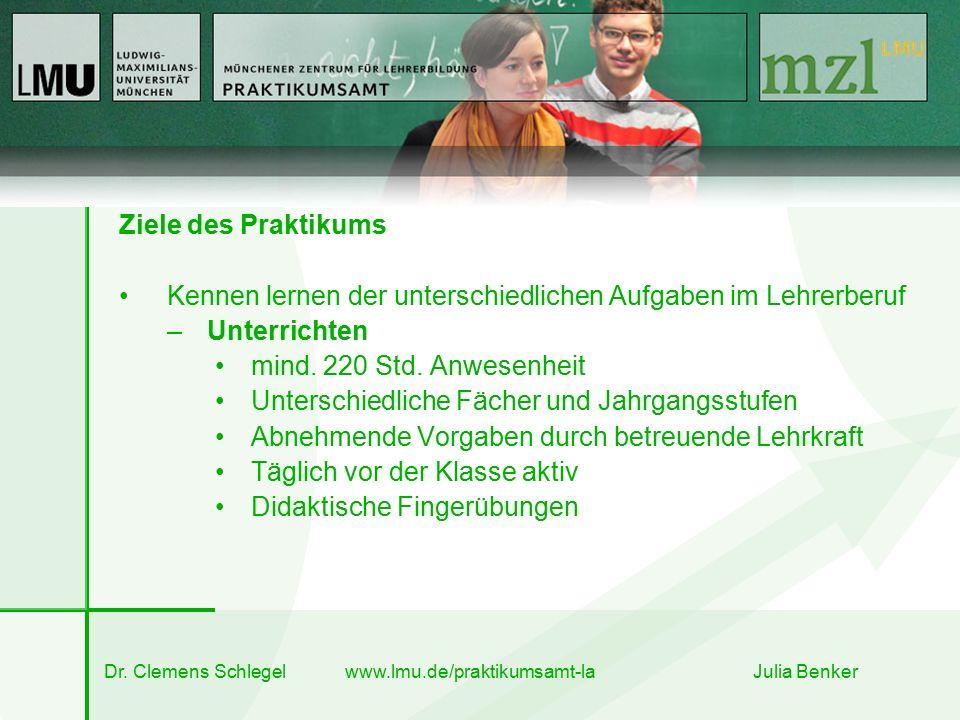 Dr. Clemens Schlegel www.lmu.de/praktikumsamt-la Julia Benker Ziele des Praktikums Kennen lernen der unterschiedlichen Aufgaben im Lehrerberuf –Unterr