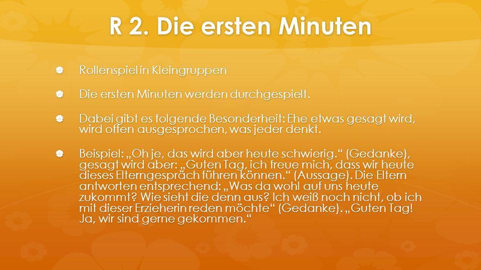 R 2. Die ersten Minuten  Rollenspiel in Kleingruppen  Die ersten Minuten werden durchgespielt.