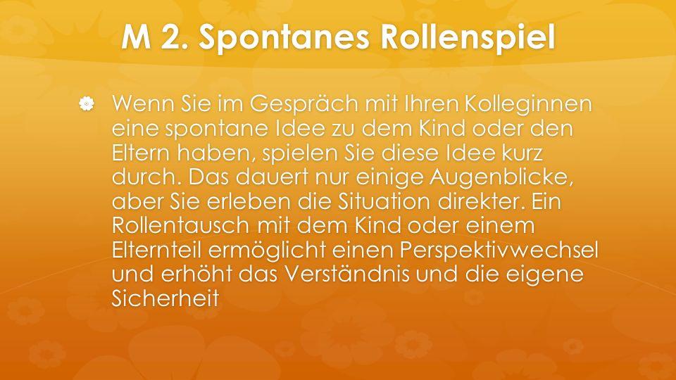 M 2. Spontanes Rollenspiel  Wenn Sie im Gespräch mit Ihren Kolleginnen eine spontane Idee zu dem Kind oder den Eltern haben, spielen Sie diese Idee k