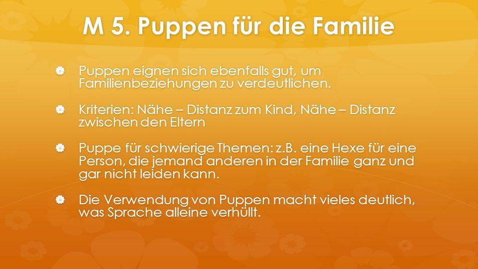 M 5. Puppen für die Familie  Puppen eignen sich ebenfalls gut, um Familienbeziehungen zu verdeutlichen.  Kriterien: Nähe – Distanz zum Kind, Nähe –