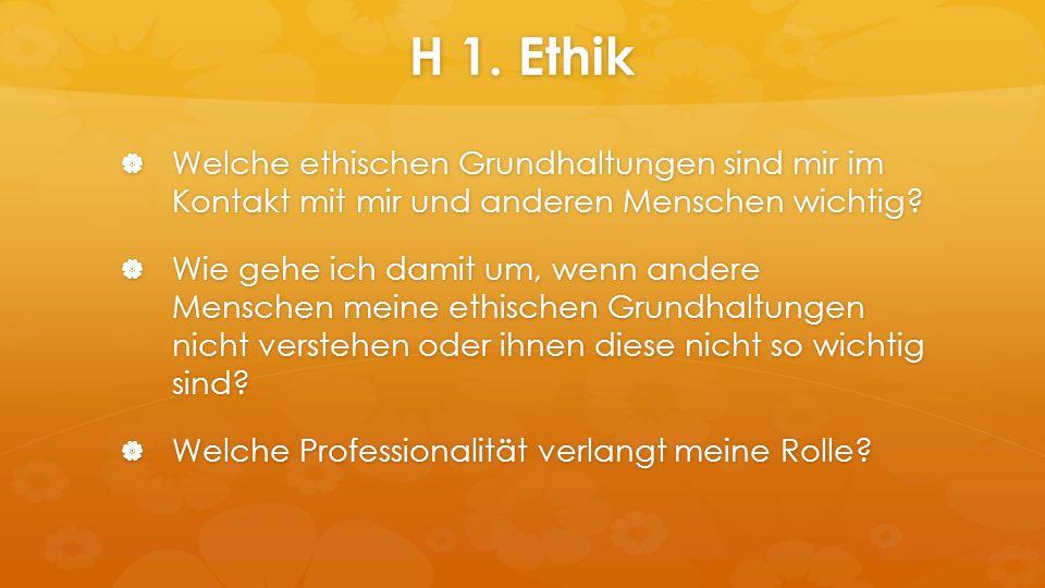 H 1. Ethik  Welche ethischen Grundhaltungen sind mir im Kontakt mit mir und anderen Menschen wichtig?  Wie gehe ich damit um, wenn andere Menschen m