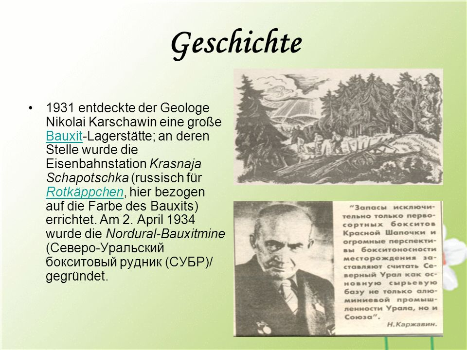 Geschichte 1931 entdeckte der Geologe Nikolai Karschawin eine große Bauxit-Lagerstätte; an deren Stelle wurde die Eisenbahnstation Krasnaja Schapotschka (russisch für Rotkäppchen, hier bezogen auf die Farbe des Bauxits) errichtet.