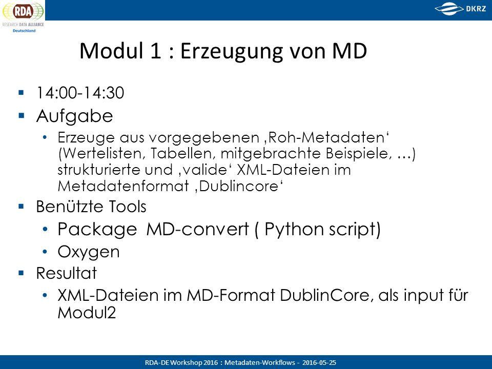 RDA-DE Workshop 2016 : Metadaten-Workflows - 2016-05-25 Modul 1 : Erzeugung von MD  14:00-14:30  Aufgabe Erzeuge aus vorgegebenen 'Roh-Metadaten' (Wertelisten, Tabellen, mitgebrachte Beispiele, …) strukturierte und 'valide' XML-Dateien im Metadatenformat 'Dublincore'  Benützte Tools Package MD-convert ( Python script) Oxygen  Resultat XML-Dateien im MD-Format DublinCore, als input für Modul2
