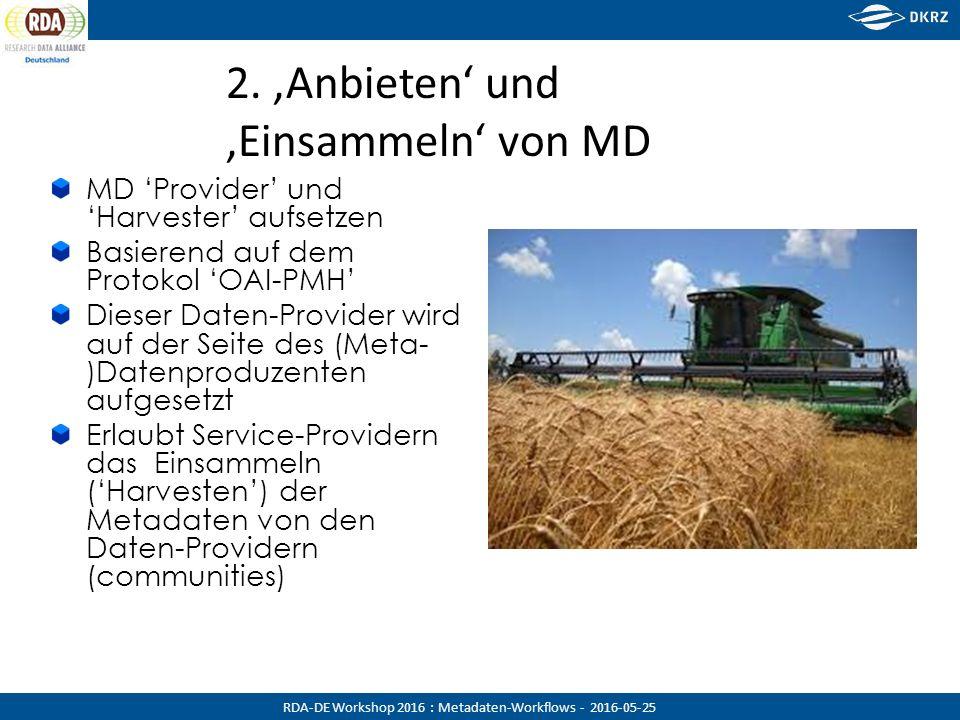 RDA-DE Workshop 2016 : Metadaten-Workflows - 2016-05-25 MD 'Provider' und 'Harvester' aufsetzen Basierend auf dem Protokol 'OAI-PMH' Dieser Daten-Provider wird auf der Seite des (Meta- )Datenproduzenten aufgesetzt Erlaubt Service-Providern das Einsammeln ('Harvesten') der Metadaten von den Daten-Providern (communities) 2.