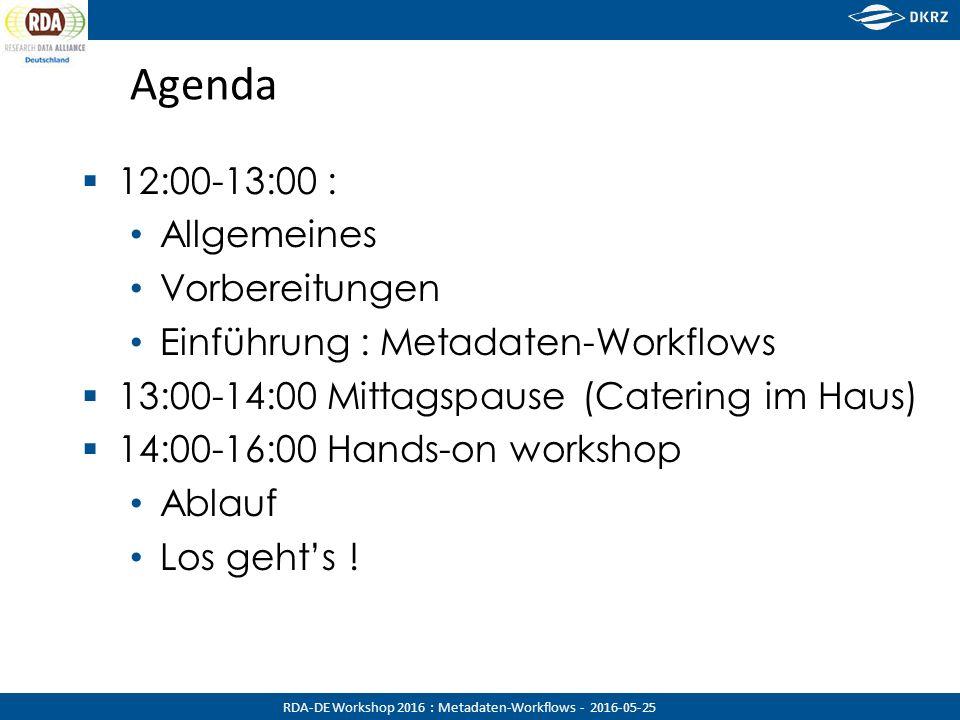 RDA-DE Workshop 2016 : Metadaten-Workflows - 2016-05-25 Agenda  12:00-13:00 : Allgemeines Vorbereitungen Einführung : Metadaten-Workflows  13:00-14:00 Mittagspause (Catering im Haus)  14:00-16:00 Hands-on workshop Ablauf Los geht's !