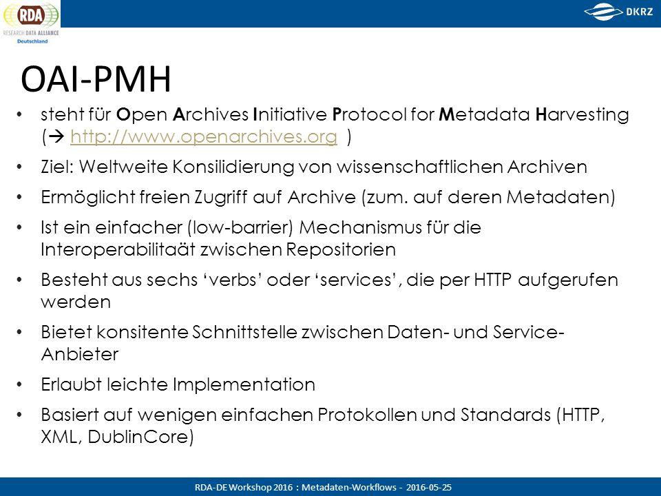 RDA-DE Workshop 2016 : Metadaten-Workflows - 2016-05-25 OAI-PMH steht für O pen A rchives I nitiative P rotocol for M etadata H arvesting (  http://www.openarchives.org )http://www.openarchives.org Ziel: Weltweite Konsilidierung von wissenschaftlichen Archiven Ermöglicht freien Zugriff auf Archive (zum.
