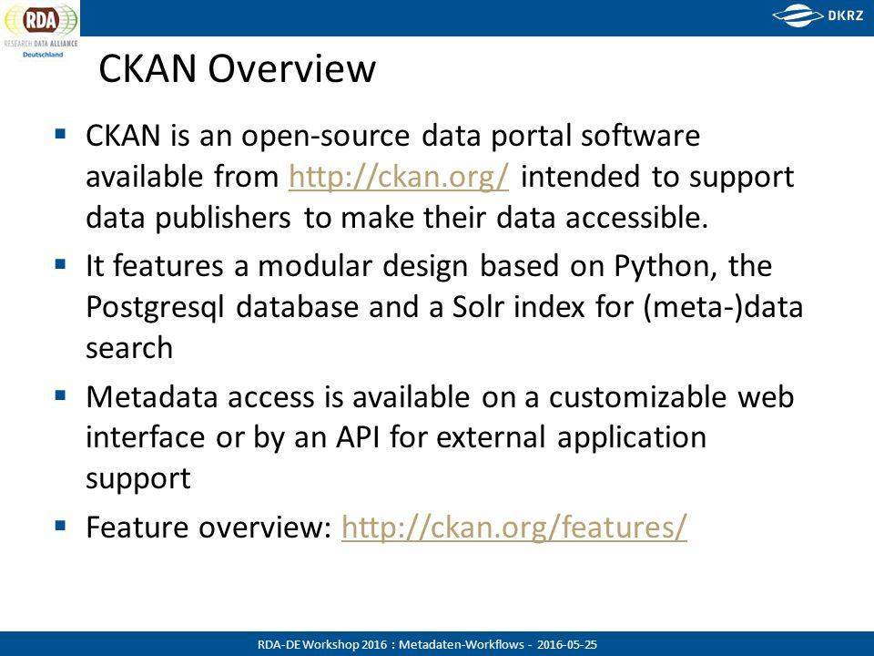 RDA-DE Workshop 2016 : Metadaten-Workflows - 2016-05-25 CKAN Overview  CKAN is an open-source data portal software available from http://ckan.org/ intended to support data publishers to make their data accessible.http://ckan.org/  It features a modular design based on Python, the Postgresql database and a Solr index for (meta-)data search  Metadata access is available on a customizable web interface or by an API for external application support  Feature overview: http://ckan.org/features/http://ckan.org/features/