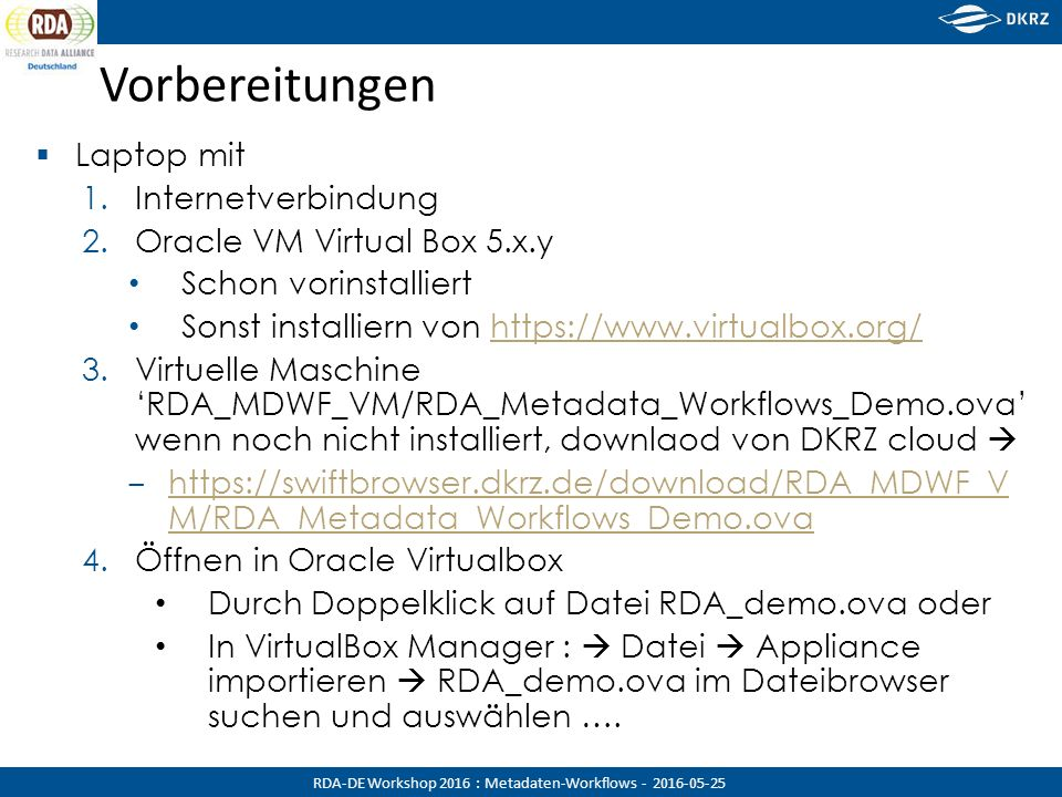 RDA-DE Workshop 2016 : Metadaten-Workflows - 2016-05-25 Vorbereitungen  Laptop mit 1.Internetverbindung 2.Oracle VM Virtual Box 5.x.y Schon vorinstalliert Sonst installiern von https://www.virtualbox.org/https://www.virtualbox.org/ 3.Virtuelle Maschine 'RDA_MDWF_VM/RDA_Metadata_Workflows_Demo.ova' wenn noch nicht installiert, downlaod von DKRZ cloud  ‒ https://swiftbrowser.dkrz.de/download/RDA_MDWF_V M/RDA_Metadata_Workflows_Demo.ova https://swiftbrowser.dkrz.de/download/RDA_MDWF_V M/RDA_Metadata_Workflows_Demo.ova 4.Öffnen in Oracle Virtualbox Durch Doppelklick auf Datei RDA_demo.ova oder In VirtualBox Manager :  Datei  Appliance importieren  RDA_demo.ova im Dateibrowser suchen und auswählen ….
