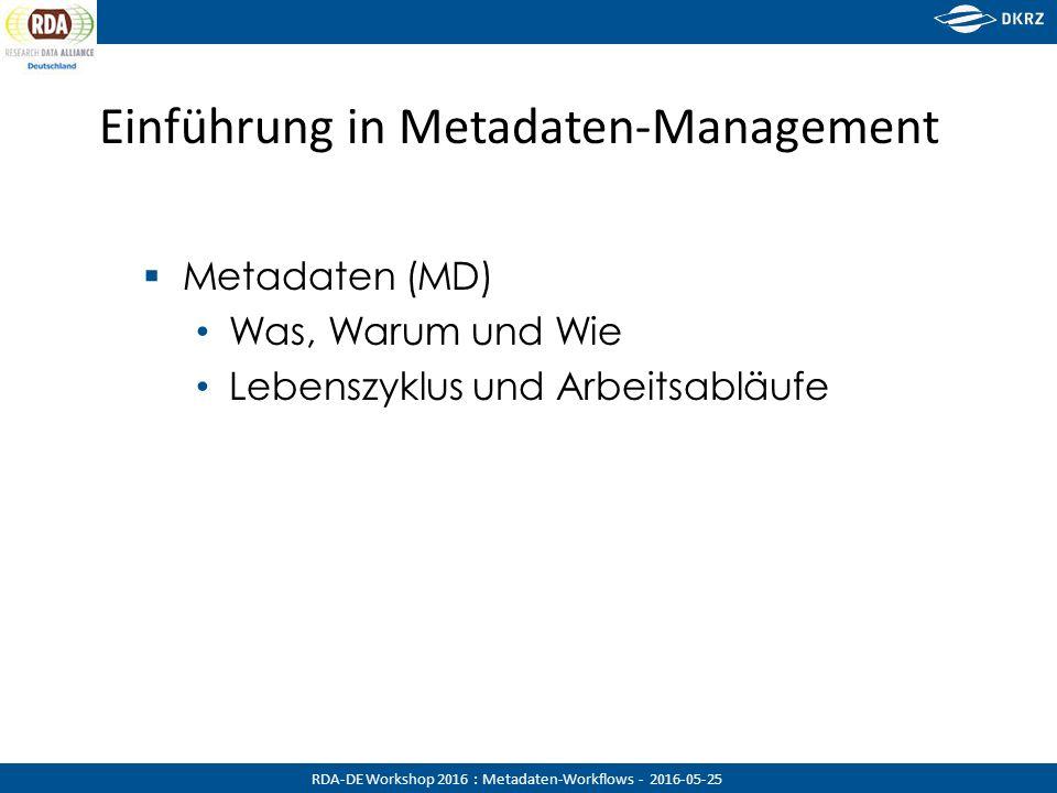 RDA-DE Workshop 2016 : Metadaten-Workflows - 2016-05-25 Einführung in Metadaten-Management  Metadaten (MD) Was, Warum und Wie Lebenszyklus und Arbeit