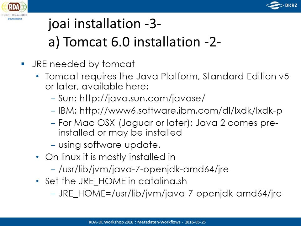 RDA-DE Workshop 2016 : Metadaten-Workflows - 2016-05-25 joai installation -3- a) Tomcat 6.0 installation -2-  JRE needed by tomcat Tomcat requires the Java Platform, Standard Edition v5 or later, available here: ‒ Sun: http://java.sun.com/javase/ ‒ IBM: http://www6.software.ibm.com/dl/lxdk/lxdk-p ‒ For Mac OSX (Jaguar or later): Java 2 comes pre- installed or may be installed ‒ using software update.