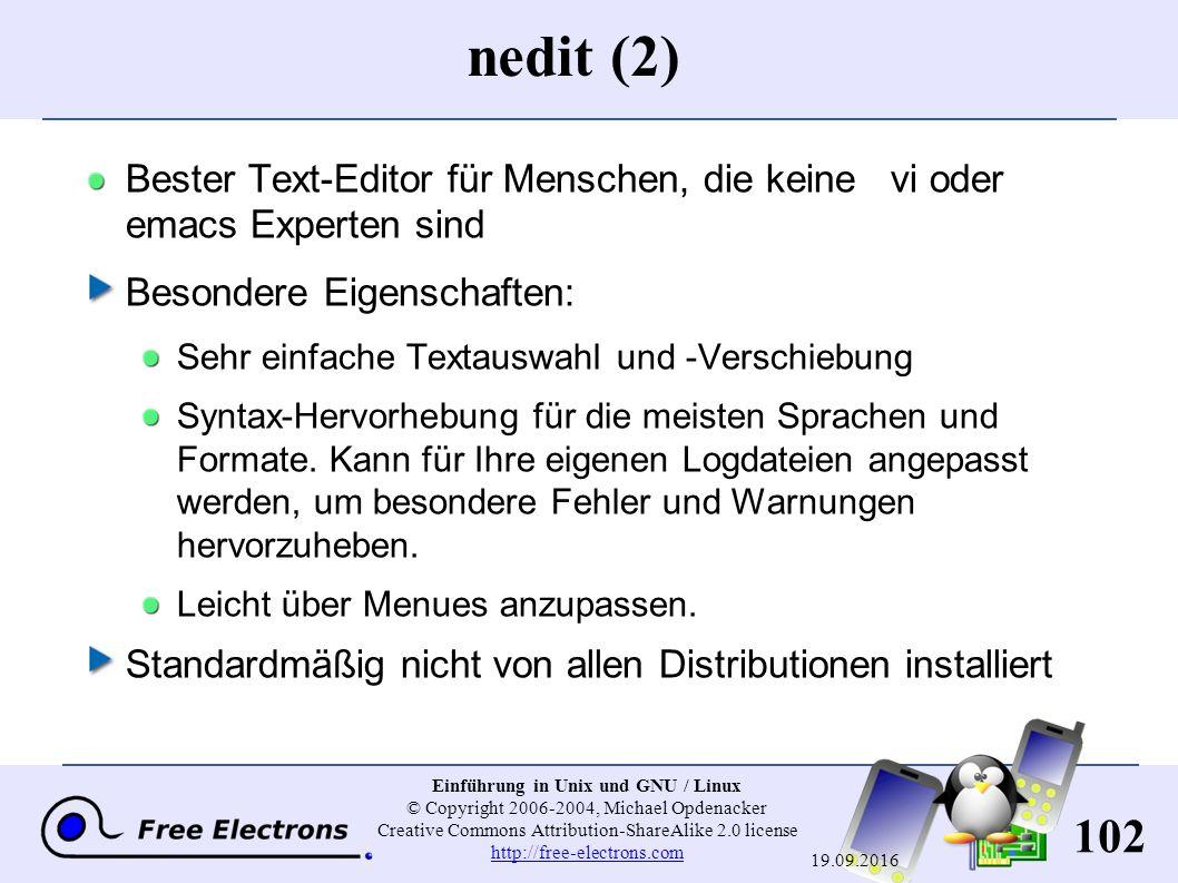 102 Einführung in Unix und GNU / Linux © Copyright 2006-2004, Michael Opdenacker Creative Commons Attribution-ShareAlike 2.0 license http://free-electrons.com http://free-electrons.com 19.09.2016 nedit (2) Bester Text-Editor für Menschen, die keine vi oder emacs Experten sind Besondere Eigenschaften: Sehr einfache Textauswahl und -Verschiebung Syntax-Hervorhebung für die meisten Sprachen und Formate.