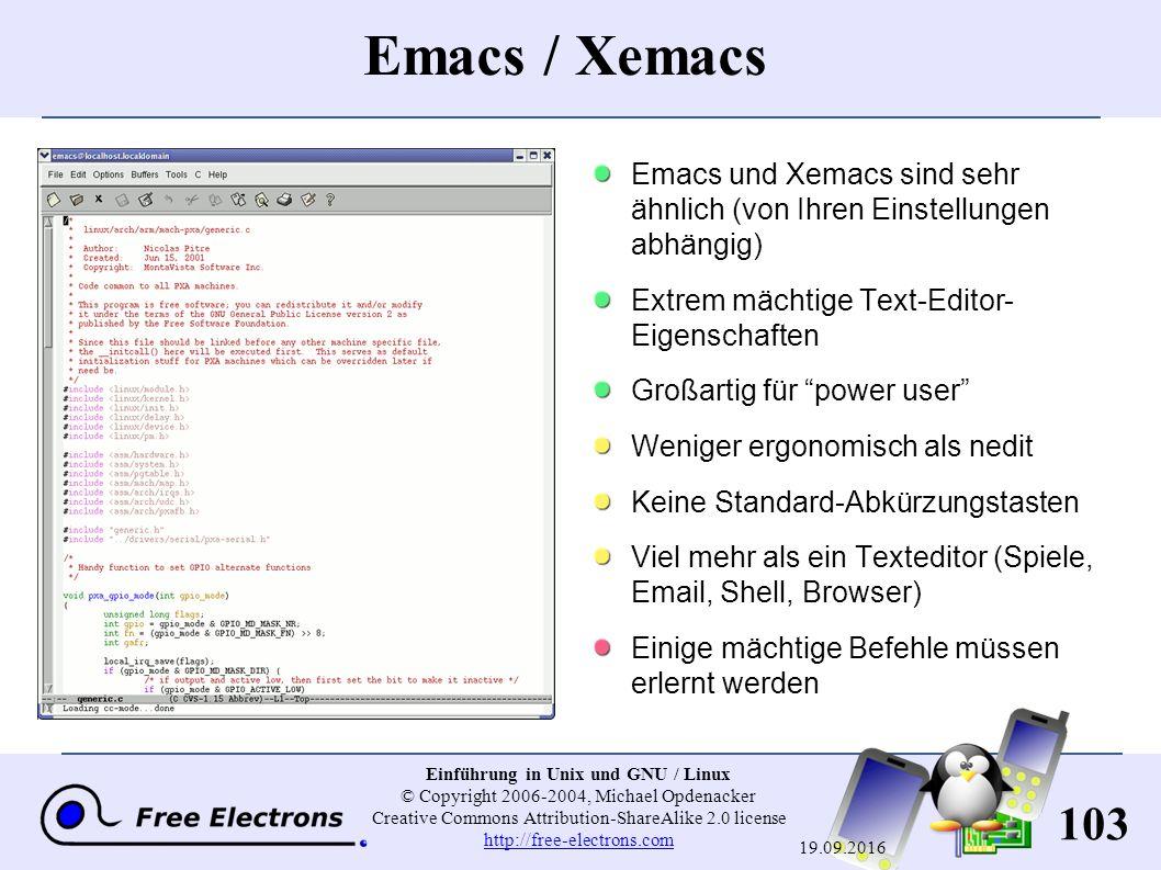 103 Einführung in Unix und GNU / Linux © Copyright 2006-2004, Michael Opdenacker Creative Commons Attribution-ShareAlike 2.0 license http://free-electrons.com http://free-electrons.com 19.09.2016 Emacs / Xemacs Emacs und Xemacs sind sehr ähnlich (von Ihren Einstellungen abhängig) Extrem mächtige Text-Editor- Eigenschaften Großartig für power user Weniger ergonomisch als nedit Keine Standard-Abkürzungstasten Viel mehr als ein Texteditor (Spiele, Email, Shell, Browser) Einige mächtige Befehle müssen erlernt werden