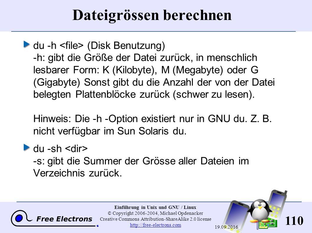 110 Einführung in Unix und GNU / Linux © Copyright 2006-2004, Michael Opdenacker Creative Commons Attribution-ShareAlike 2.0 license http://free-electrons.com http://free-electrons.com 19.09.2016 Dateigrössen berechnen du -h (Disk Benutzung) -h : gibt die Größe der Datei zurück, in menschlich lesbarer Form: K (Kilobyte), M (Megabyte) oder G (Gigabyte) Sonst gibt du die Anzahl der von der Datei belegten Plattenblöcke zurück (schwer zu lesen).