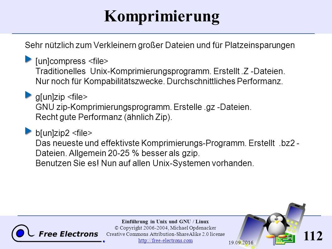 112 Einführung in Unix und GNU / Linux © Copyright 2006-2004, Michael Opdenacker Creative Commons Attribution-ShareAlike 2.0 license http://free-electrons.com http://free-electrons.com 19.09.2016 Komprimierung Sehr nützlich zum Verkleinern großer Dateien und für Platzeinsparungen [un]compress Traditionelles Unix-Komprimierungsprogramm.